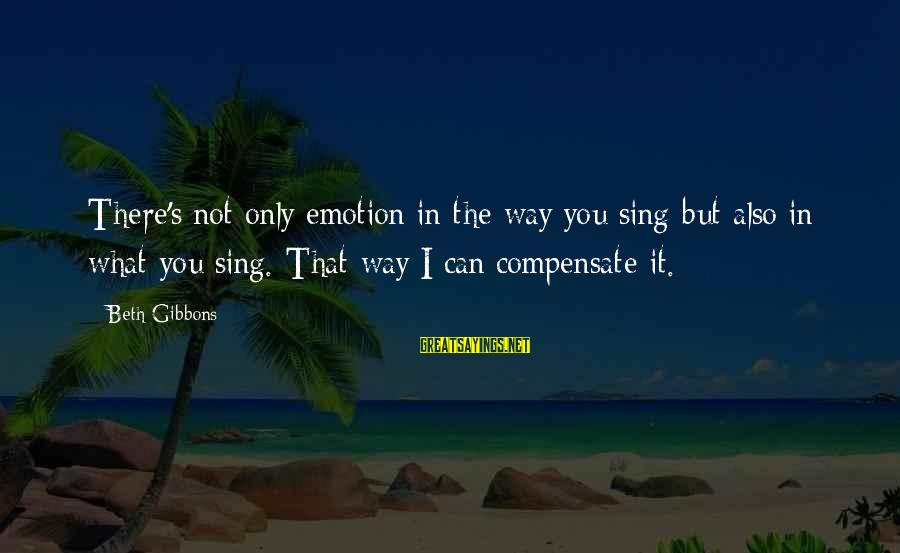 Gibbons's Sayings By Beth Gibbons: There's not only emotion in the way you sing but also in what you sing.