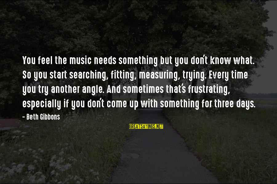 Gibbons's Sayings By Beth Gibbons: You feel the music needs something but you don't know what. So you start searching,