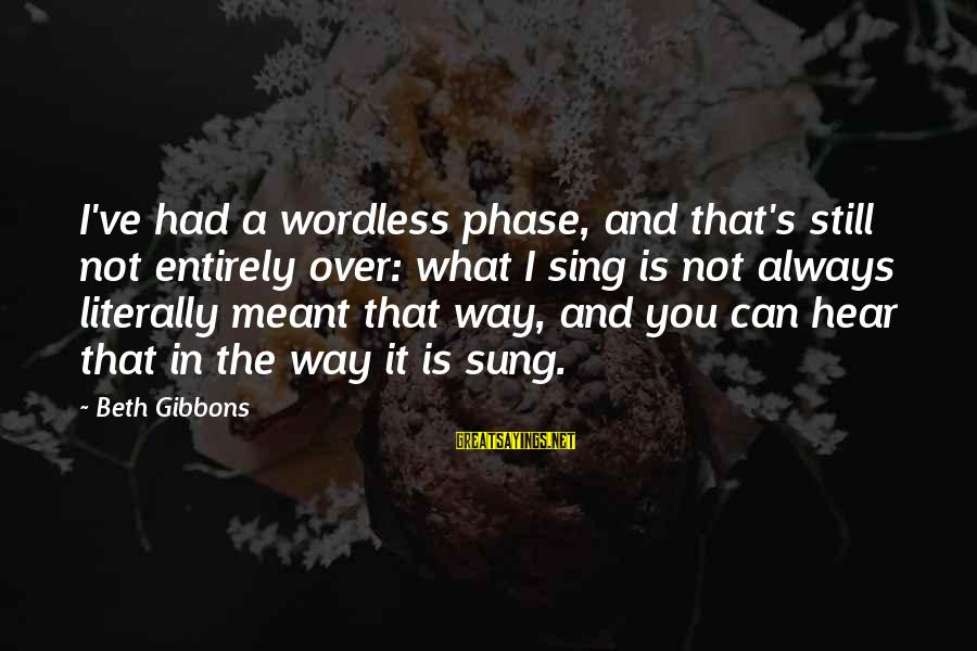Gibbons's Sayings By Beth Gibbons: I've had a wordless phase, and that's still not entirely over: what I sing is