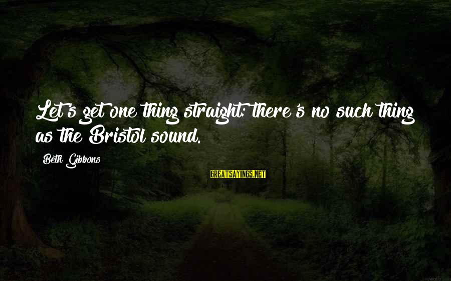 Gibbons's Sayings By Beth Gibbons: Let's get one thing straight: there's no such thing as the Bristol sound.