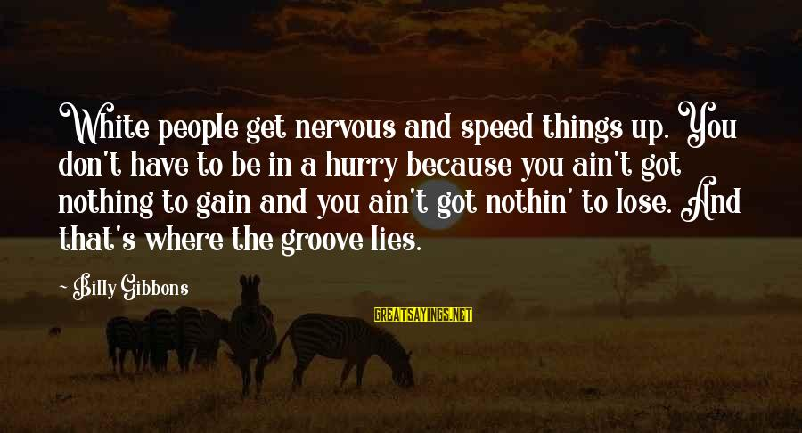Gibbons's Sayings By Billy Gibbons: White people get nervous and speed things up. You don't have to be in a