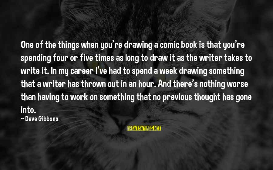 Gibbons's Sayings By Dave Gibbons: One of the things when you're drawing a comic book is that you're spending four