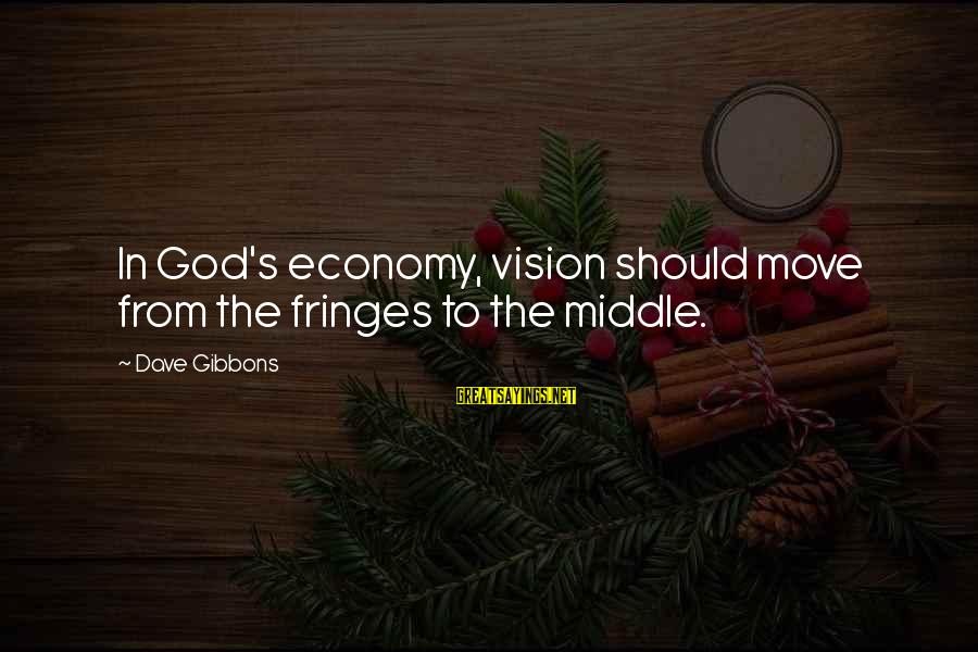 Gibbons's Sayings By Dave Gibbons: In God's economy, vision should move from the fringes to the middle.
