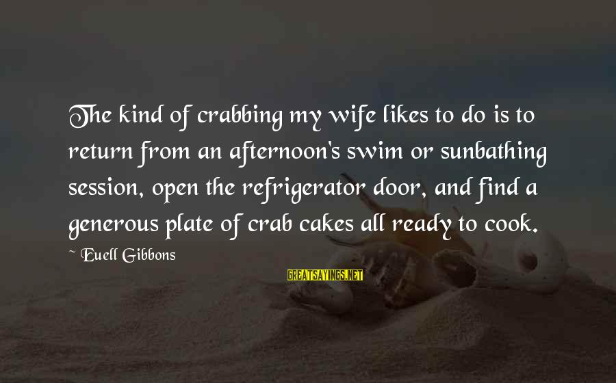 Gibbons's Sayings By Euell Gibbons: The kind of crabbing my wife likes to do is to return from an afternoon's