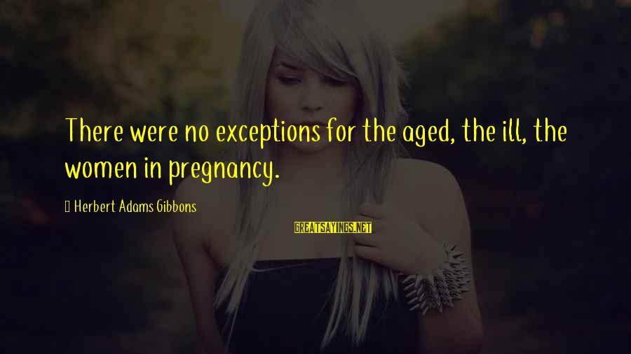 Gibbons's Sayings By Herbert Adams Gibbons: There were no exceptions for the aged, the ill, the women in pregnancy.