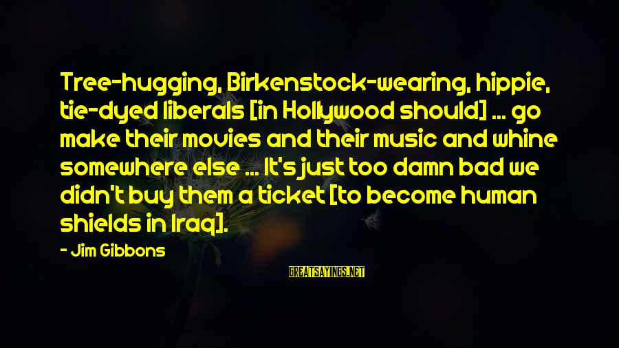 Gibbons's Sayings By Jim Gibbons: Tree-hugging, Birkenstock-wearing, hippie, tie-dyed liberals [in Hollywood should] ... go make their movies and their