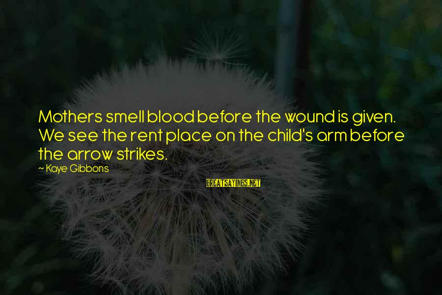 Gibbons's Sayings By Kaye Gibbons: Mothers smell blood before the wound is given. We see the rent place on the