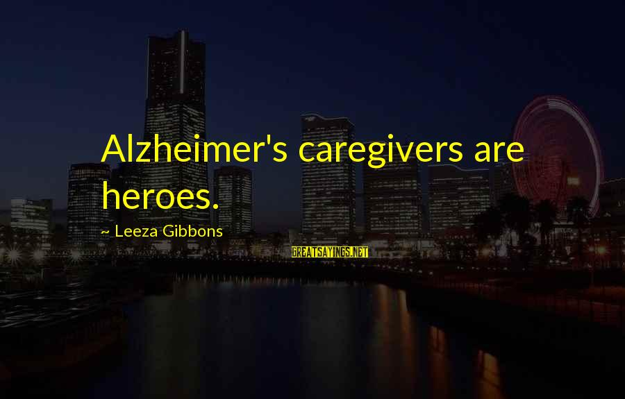 Gibbons's Sayings By Leeza Gibbons: Alzheimer's caregivers are heroes.