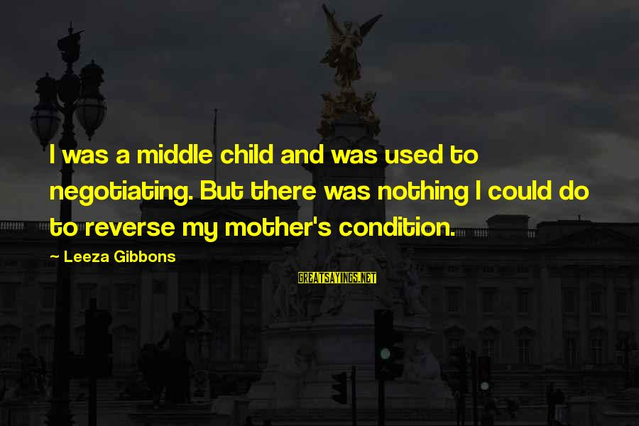 Gibbons's Sayings By Leeza Gibbons: I was a middle child and was used to negotiating. But there was nothing I