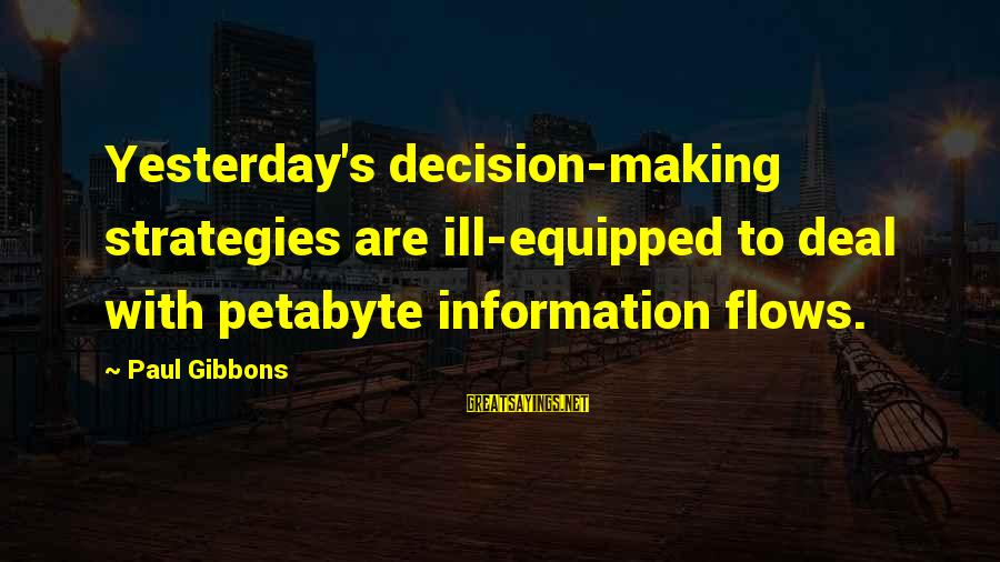 Gibbons's Sayings By Paul Gibbons: Yesterday's decision-making strategies are ill-equipped to deal with petabyte information flows.