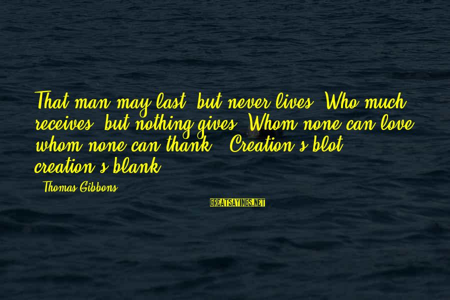 Gibbons's Sayings By Thomas Gibbons: That man may last, but never lives, Who much receives, but nothing gives; Whom none