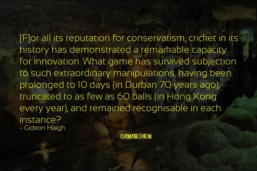 Gideon Haigh Sayings By Gideon Haigh: [F]or all its reputation for conservatism, cricket in its history has demonstrated a remarkable capacity