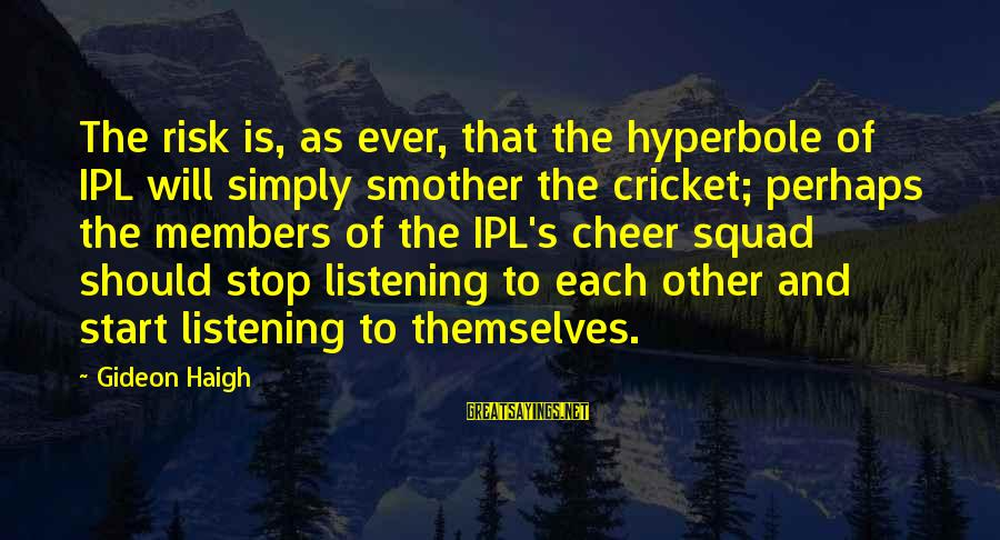 Gideon Haigh Sayings By Gideon Haigh: The risk is, as ever, that the hyperbole of IPL will simply smother the cricket;