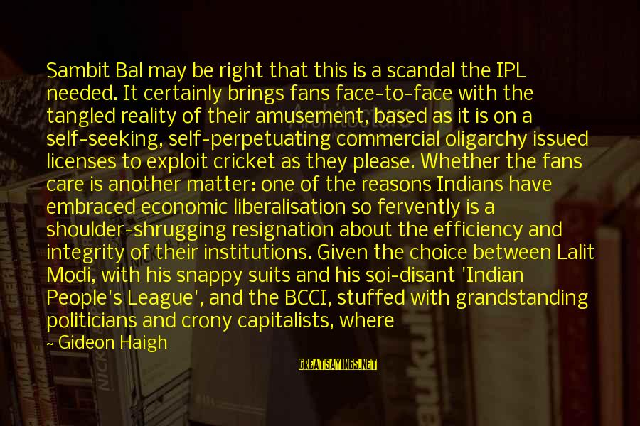 Gideon Haigh Sayings By Gideon Haigh: Sambit Bal may be right that this is a scandal the IPL needed. It certainly