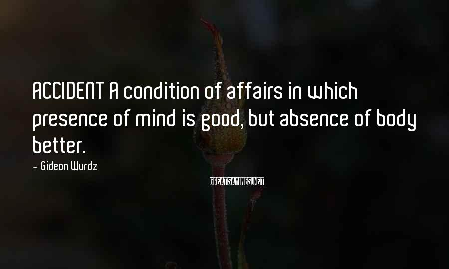 Gideon Wurdz Sayings: ACCIDENT A condition of affairs in which presence of mind is good, but absence of