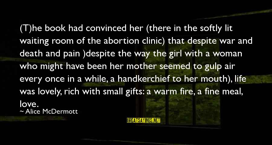 Gifts In Life Sayings By Alice McDermott: (T)he book had convinced her (there in the softly lit waiting room of the abortion