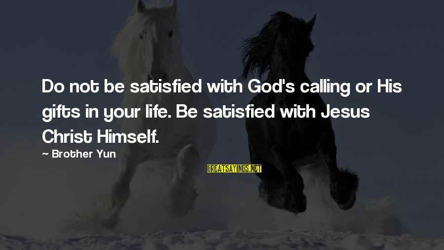Gifts In Life Sayings By Brother Yun: Do not be satisfied with God's calling or His gifts in your life. Be satisfied