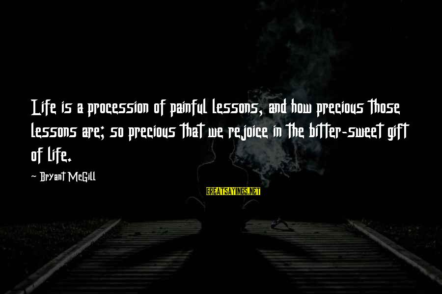 Gifts In Life Sayings By Bryant McGill: Life is a procession of painful lessons, and how precious those lessons are; so precious
