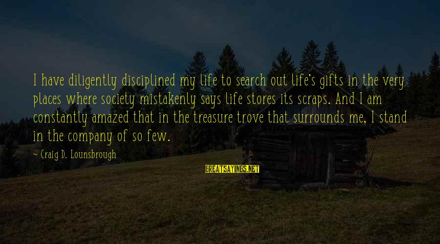 Gifts In Life Sayings By Craig D. Lounsbrough: I have diligently disciplined my life to search out life's gifts in the very places