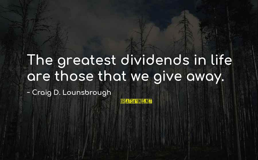 Gifts In Life Sayings By Craig D. Lounsbrough: The greatest dividends in life are those that we give away.