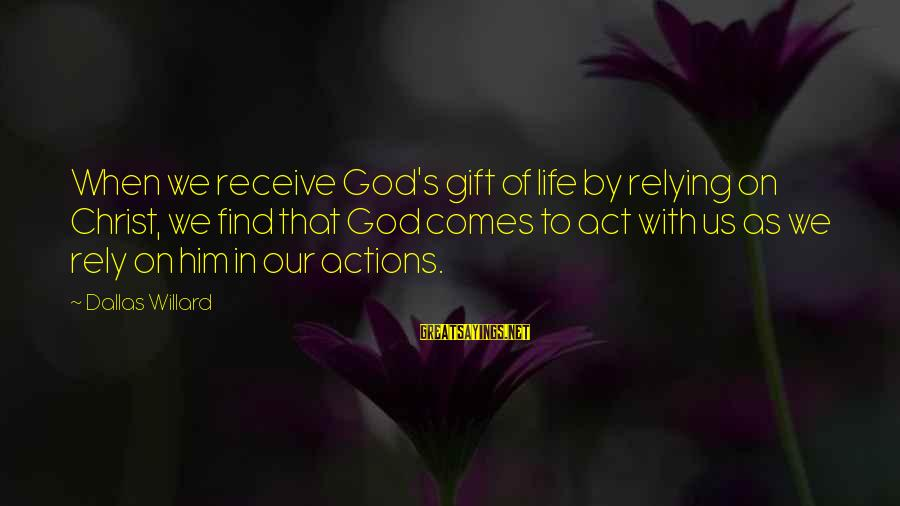 Gifts In Life Sayings By Dallas Willard: When we receive God's gift of life by relying on Christ, we find that God