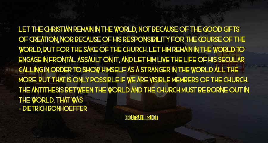 Gifts In Life Sayings By Dietrich Bonhoeffer: Let the Christian remain in the world, not because of the good gifts of creation,