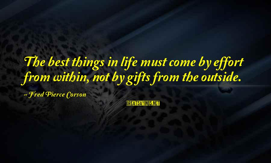 Gifts In Life Sayings By Fred Pierce Corson: The best things in life must come by effort from within, not by gifts from