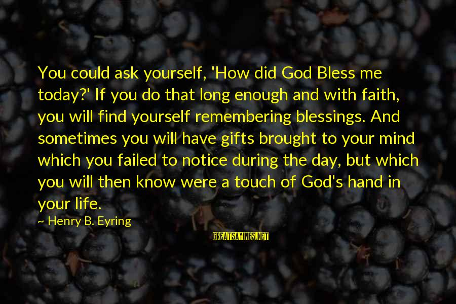 Gifts In Life Sayings By Henry B. Eyring: You could ask yourself, 'How did God Bless me today?' If you do that long