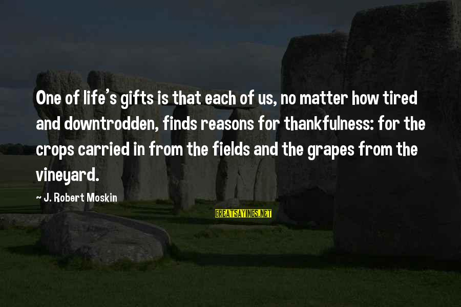 Gifts In Life Sayings By J. Robert Moskin: One of life's gifts is that each of us, no matter how tired and downtrodden,