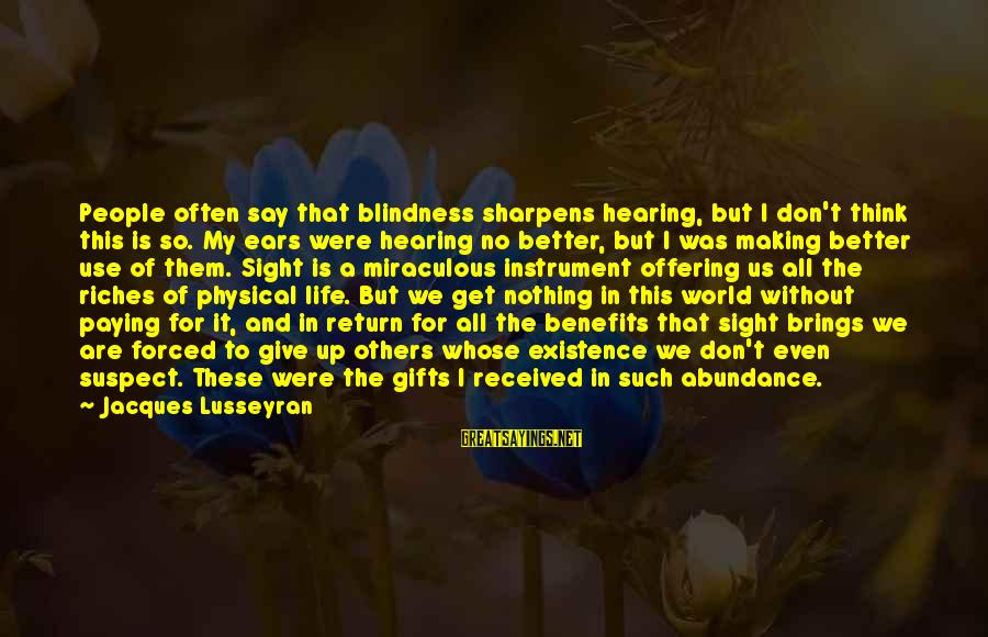 Gifts In Life Sayings By Jacques Lusseyran: People often say that blindness sharpens hearing, but I don't think this is so. My