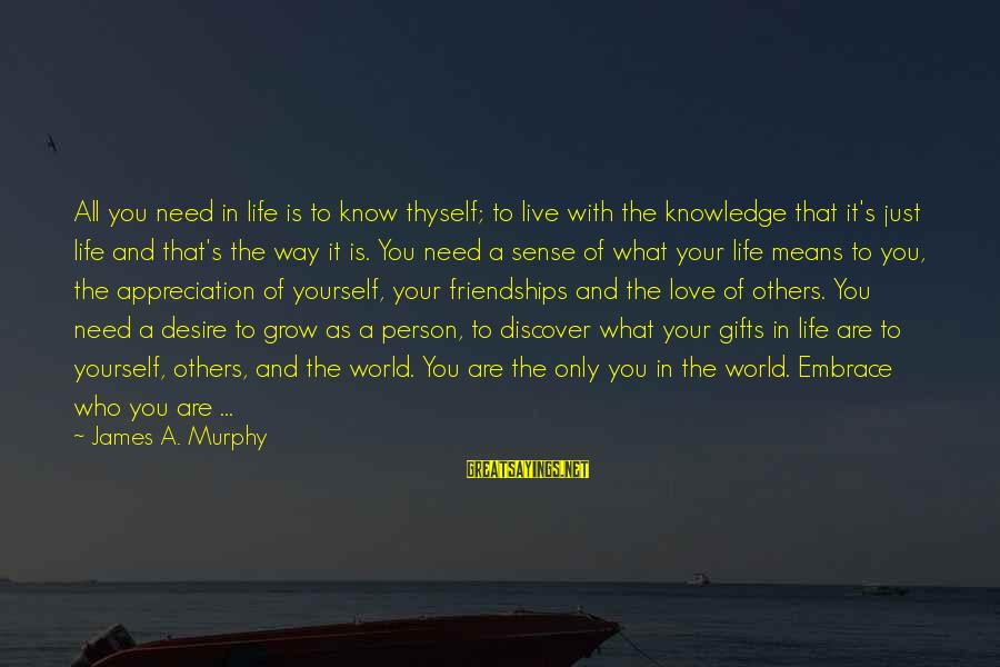 Gifts In Life Sayings By James A. Murphy: All you need in life is to know thyself; to live with the knowledge that