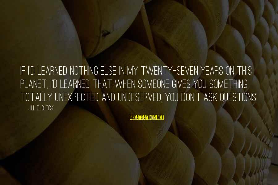 Gifts In Life Sayings By Jill D. Block: If I'd learned nothing else in my twenty-seven years on this planet, I'd learned that