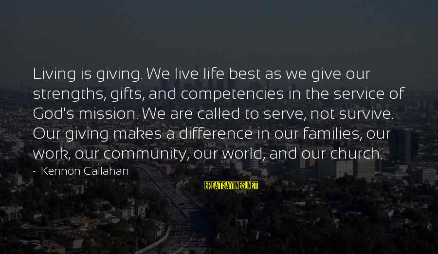 Gifts In Life Sayings By Kennon Callahan: Living is giving. We live life best as we give our strengths, gifts, and competencies