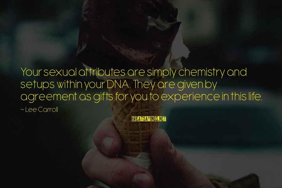 Gifts In Life Sayings By Lee Carroll: Your sexual attributes are simply chemistry and setups within your DNA. They are given by