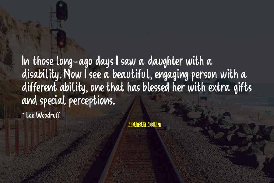 Gifts In Life Sayings By Lee Woodruff: In those long-ago days I saw a daughter with a disability. Now I see a