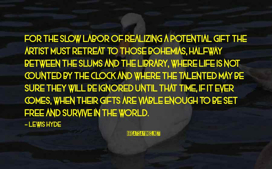 Gifts In Life Sayings By Lewis Hyde: For the slow labor of realizing a potential gift the artist must retreat to those