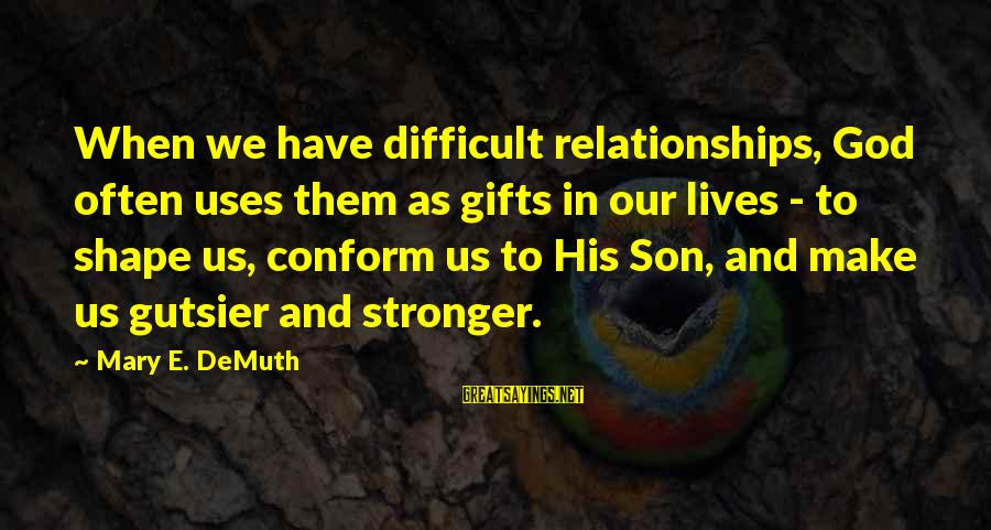 Gifts In Life Sayings By Mary E. DeMuth: When we have difficult relationships, God often uses them as gifts in our lives -