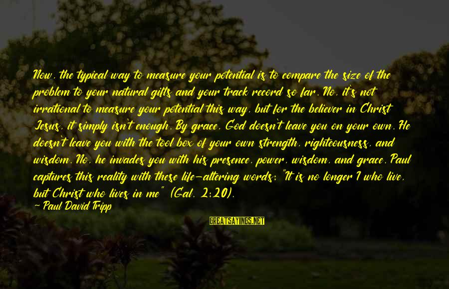 Gifts In Life Sayings By Paul David Tripp: Now, the typical way to measure your potential is to compare the size of the