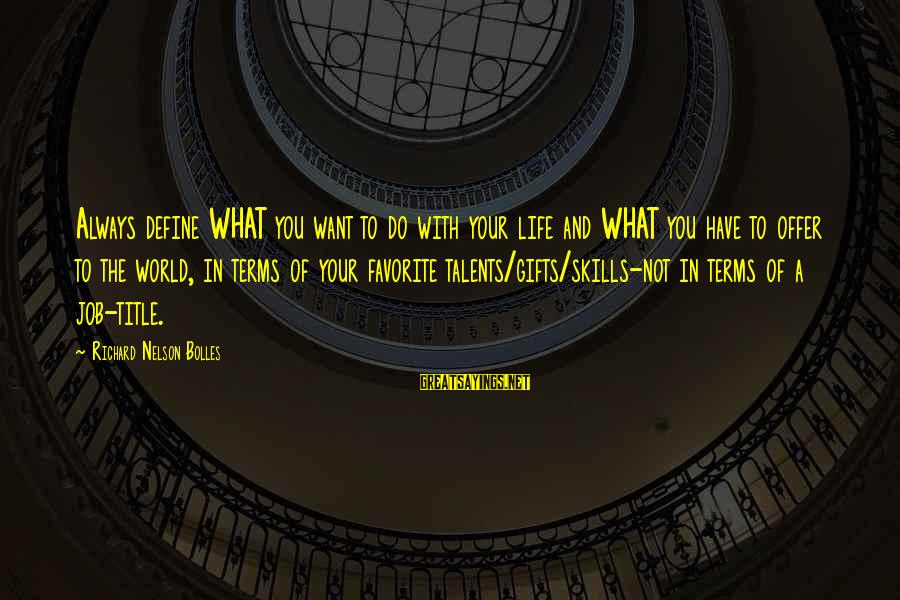 Gifts In Life Sayings By Richard Nelson Bolles: Always define WHAT you want to do with your life and WHAT you have to