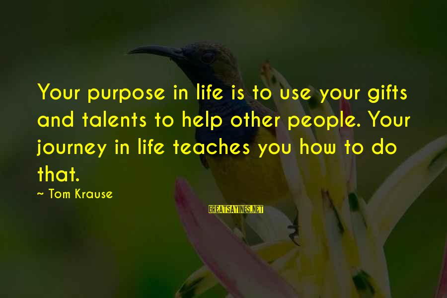 Gifts In Life Sayings By Tom Krause: Your purpose in life is to use your gifts and talents to help other people.