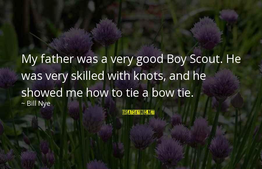 Gigantes De Acero Sayings By Bill Nye: My father was a very good Boy Scout. He was very skilled with knots, and