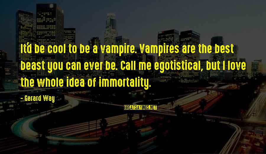 Gigantes De Acero Sayings By Gerard Way: It'd be cool to be a vampire. Vampires are the best beast you can ever