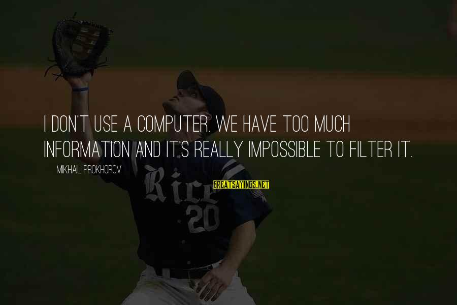 Gigantes De Acero Sayings By Mikhail Prokhorov: I don't use a computer. We have too much information and it's really impossible to