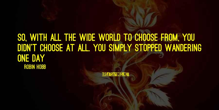 Gigantes De Acero Sayings By Robin Hobb: So, with all the wide world to choose from, you didn't choose at all. You