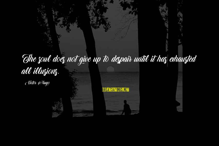 Gigantes De Acero Sayings By Victor Hugo: The soul does not give up to despair until it has exhausted all illusions.