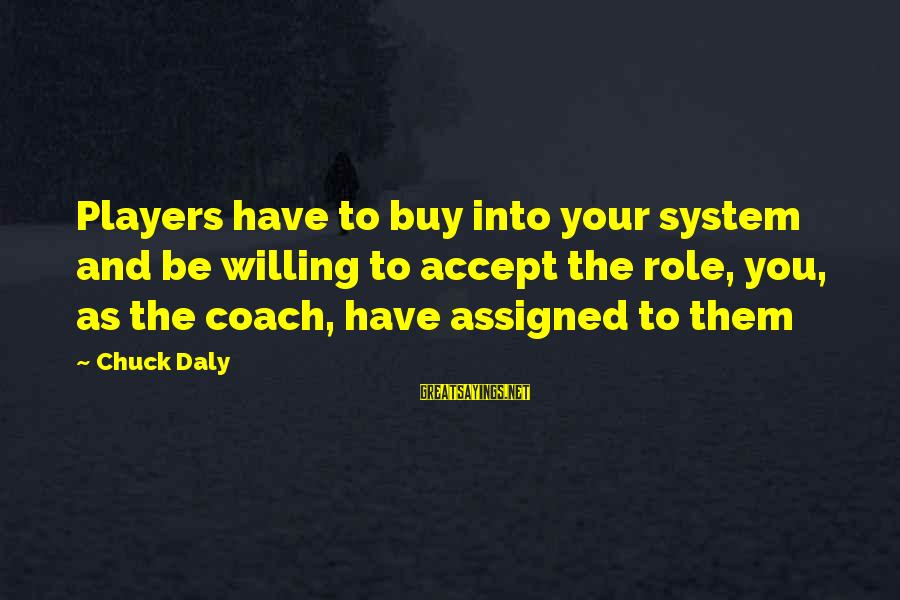 Giggle Palooza Sayings By Chuck Daly: Players have to buy into your system and be willing to accept the role, you,
