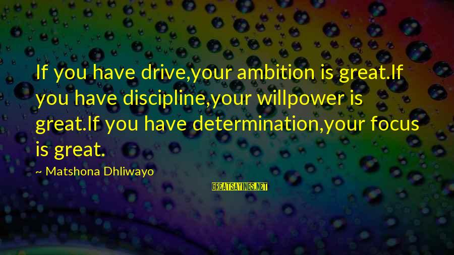 Giggle Palooza Sayings By Matshona Dhliwayo: If you have drive,your ambition is great.If you have discipline,your willpower is great.If you have