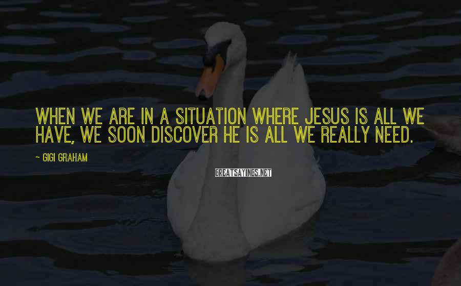 Gigi Graham Sayings: When we are in a situation where Jesus is all we have, we soon discover