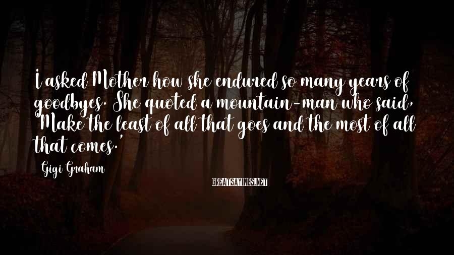 Gigi Graham Sayings: I asked Mother how she endured so many years of goodbyes. She quoted a mountain-man