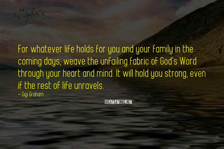 Gigi Graham Sayings: For whatever life holds for you and your family in the coming days, weave the